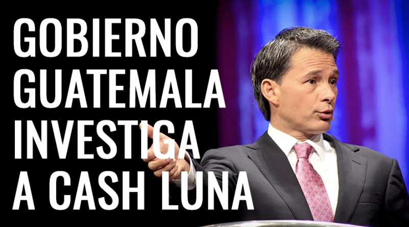 Gobierno Guatemala investiga Cash Luna