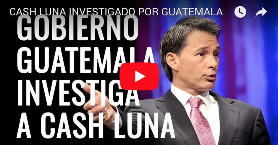CASH LUNA INVESTIGADO POR GUATEMALA - VIDEO