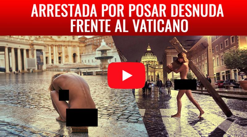 VIDEO ARRESTADA POR POSAR DESNUDA FRENTE AL VATICANO