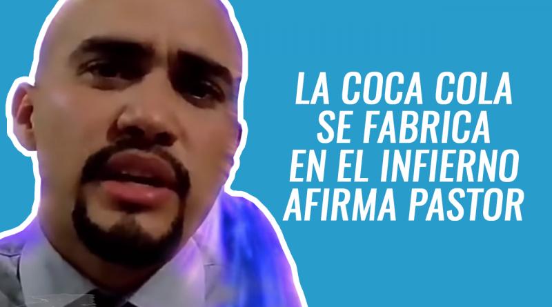 LA COCA-COLA SE FABRICA EN EL INFIERNO AFIRMA PASTOR